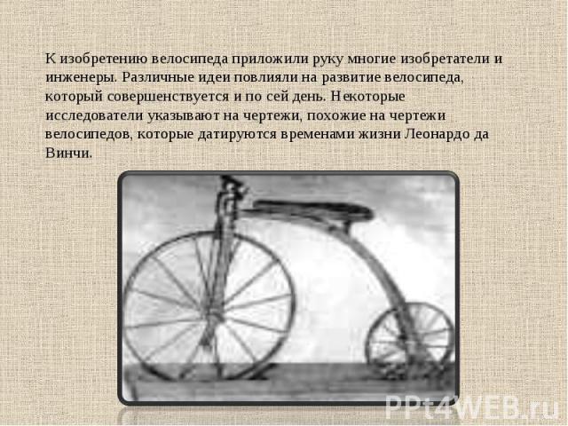 К изобретению велосипеда приложили руку многие изобретатели и инженеры. Различные идеи повлияли на развитие велосипеда, который совершенствуется и по сей день. Некоторые исследователи указывают на чертежи, похожие на чертежи велосипедов, которые дат…