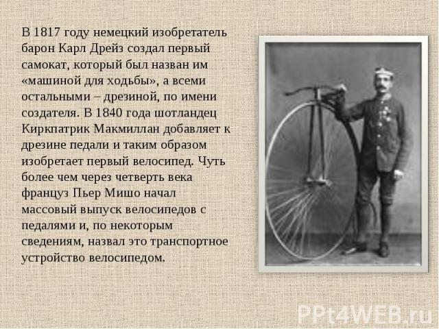 В 1817 году немецкий изобретатель барон Карл Дрейз создал первый самокат, который был назван им «машиной для ходьбы», а всеми остальными – дрезиной, по имени создателя. В 1840 года шотландец Киркпатрик Макмиллан добавляет к дрезине педали и таким об…