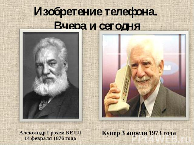 Изобретение телефона. Вчера и сегодня Александр Грэхем БЕЛЛ14 февраля 1876 года Купер 3 апреля 1973 года
