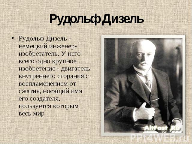 Рудольф Дизель Рудольф Дизель - немецкий инженер-изобретатель. У него всего одно крупное изобретение - двигатель внутреннего сгорания с воспламенением от сжатия, носящий имя его создателя, пользуется которым весь мир