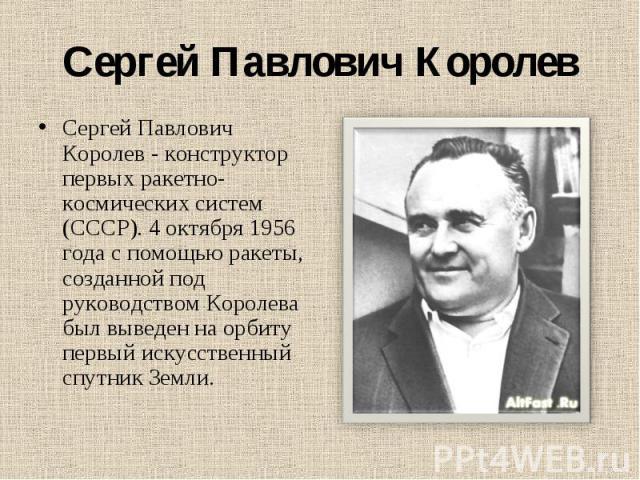 Сергей Павлович Королев Сергей Павлович Королев - конструктор первых ракетно-космических систем (СССР). 4 октября 1956 года с помощью ракеты, созданной под руководством Королева был выведен на орбиту первый искусственный спутник Земли.