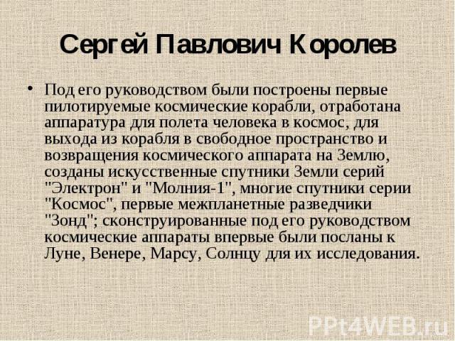Сергей Павлович Королев Под его руководством были построены первые пилотируемые космические корабли, отработана аппаратура для полета человека в космос, для выхода из корабля в свободное пространство и возвращения космического аппарата на Землю, соз…