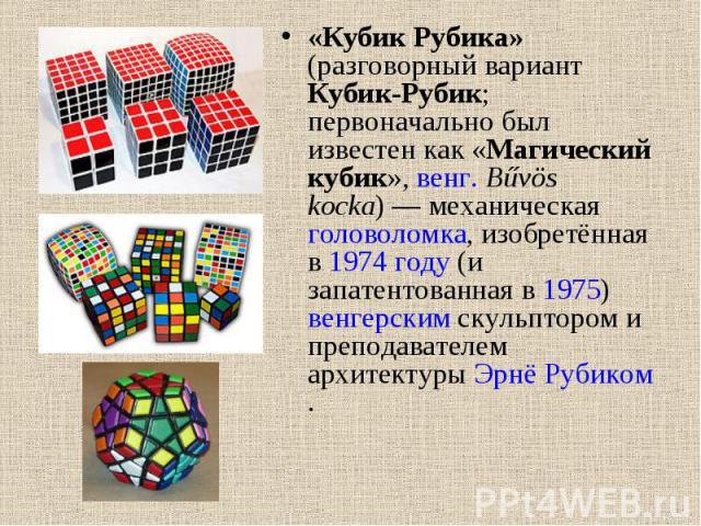 «Кубик Рубика» (разговорный вариант Кубик-Рубик; первоначально был известен как «Магический кубик», венг. Bűvös kocka)— механическая головоломка, изобретённая в 1974 году (и запатентованная в 1975) венгерским скульптором и преподавателем архитектур…