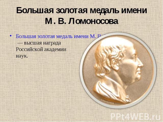 Большая золотая медаль имени М. В. Ломоносова Большая золотая медаль имени М. В. Ломоносова— высшая награда Российской академии наук.