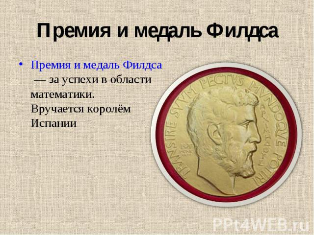 Премия и медаль Филдс а Премия и медаль Филдса— за успехи в области математики. Вручается королём Испании