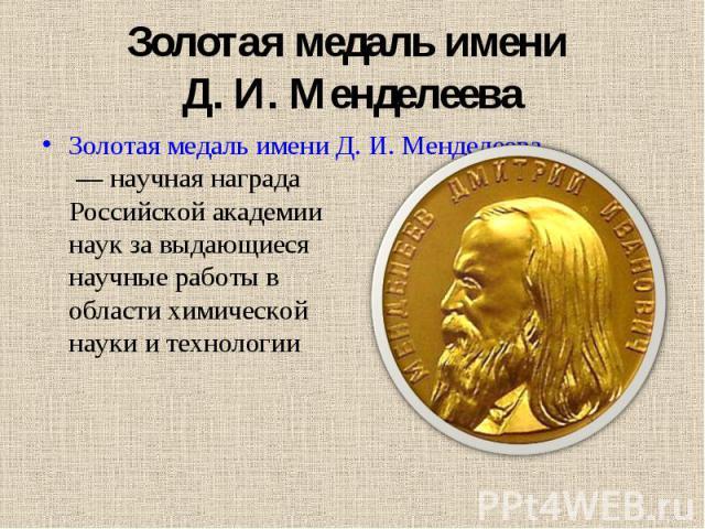 Золотая медаль имени Д. И. Менделеева Золотая медаль имени Д. И. Менделеева— научная награда Российской академии наук за выдающиеся научные работы в области химической науки и технологии