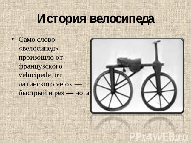 История велосипеда Само слово «велосипед» произошло от французского velocipede, от латинского velox — быстрый и pes — нога.