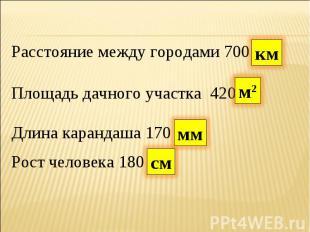 Расстояние между городами 700Площадь дачного участка 420Длина карандаша 170Рост