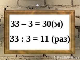 33 – 3 = 30(м)33 : 3 = 11 (раз)