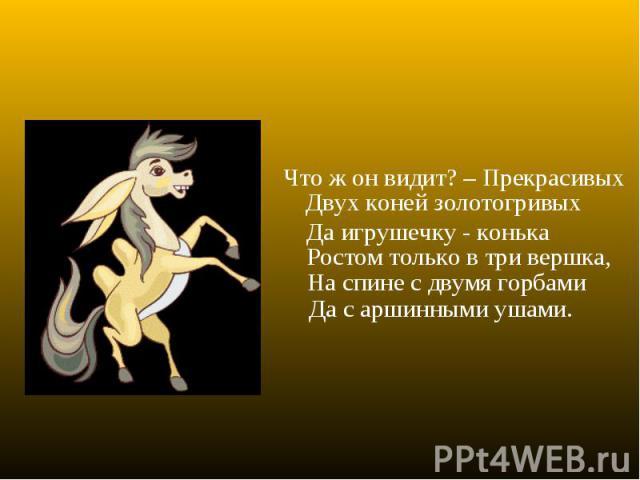 Что ж он видит? – ПрекрасивыхДвух коней золотогривыхНа спине с двумя горбамиДа игрушечку - конькаДа с аршинными ушами.