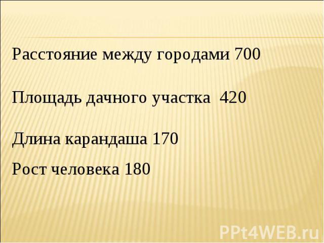 Расстояние между городами 700Площадь дачного участка 420Длина карандаша 170Рост человека 180