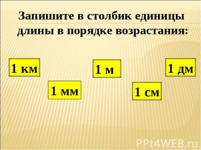 Запишите в столбик единицы длины в порядке возрастания: