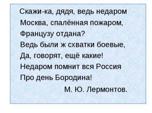 Скажи-ка, дядя, ведь недаром Москва, спалённая пожаром, Французу отдана? Ведь бы