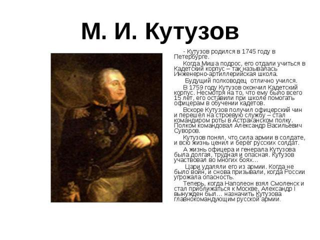 М. И. Кутузов - Кутузов родился в 1745 году в Петербурге. Когда Миша подрос, его отдали учиться в Кадетский корпус – так называлась Инженерно-артиллерийская школа. Будущий полководец отлично учился. В 1759 году Кутузов окончил Кадетский корпус. Несм…