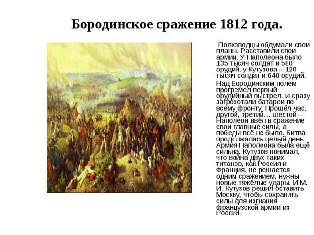 Бородинское сражение 1812 года. Полководцы обдумали свои планы. Расставили свои армии. У Наполеона было 135 тысяч солдат и 580 орудий, у Кутузова – 120 тысяч солдат и 640 орудий.Над Бородинским полем прогремел первый орудийный выстрел. И сразу загро…