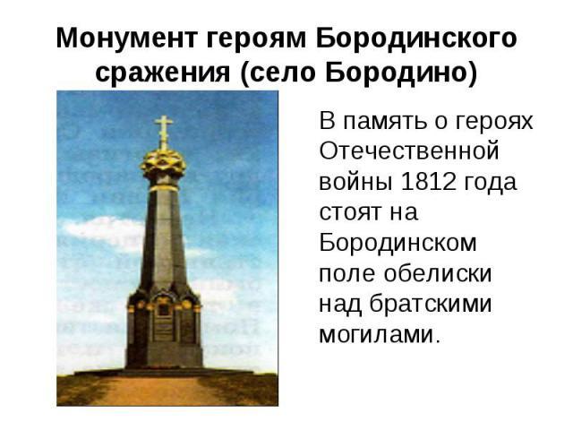 Монумент героям Бородинского сражения (село Бородино) В память о героях Отечественной войны 1812 года стоят на Бородинском поле обелиски над братскими могилами.