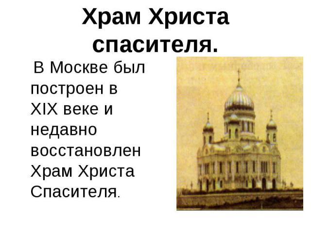 Храм Христа спасителя. В Москве был построен в XIX веке и недавно восстановлен Храм Христа Спасителя.