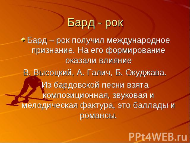 Бард - рок Бард – рок получил международное признание. На его формирование оказали влияниеВ. Высоцкий, А. Галич, Б. Окуджава.Из бардовской песни взята композиционная, звуковая и мелодическая фактура, это баллады и романсы.