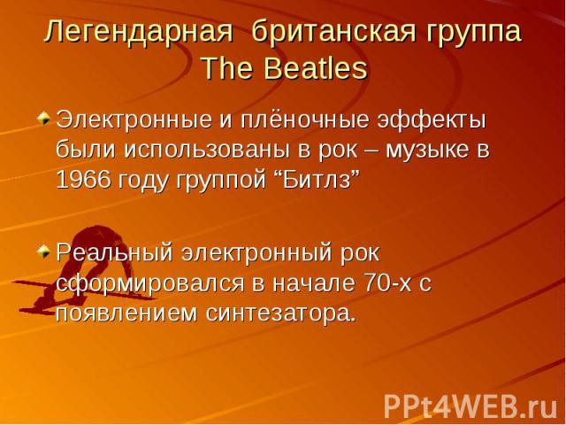 """Легендарная британская группа The Beatles Электронные и плёночные эффекты были использованы в рок – музыке в 1966 году группой """"Битлз""""Реальный электронный рок сформировался в начале 70-х с появлением синтезатора."""