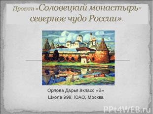 Проект «Соловецкий монастырь- северное чудо России». Орлова Дарья.9класс «В» Шко