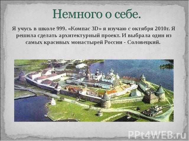 Немного о себе. Я учусь в школе 999. «Компас 3D» я изучаю с октября 2010г. Я решила сделать архитектурный проект. И выбрала один из самых красивых монастырей России - Соловецкий.