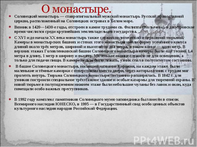 О монастыре. Соловецкий монастырь — ставропигиальный мужской монастырь Русской православной церкви, расположенный на Соловецких островах в Белом море.Возник в 1420—1430-е годы, отстроен в камне трудами св. Филиппа (Колычева), в допетровское время чи…