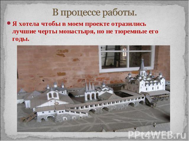 В процессе работы. Я хотела чтобы в моем проекте отразились лучшие черты монастыря, но не тюремные его годы.