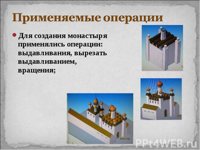 Применяемые операции Для создания монастыря применялись операции:выдавливания, вырезать выдавливанием,вращения;