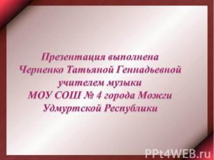 Презентация выполненаЧерненко Татьяной Геннадьевной учителем музыки МОУ СОШ № 4