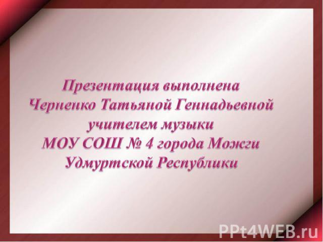 Презентация выполненаЧерненко Татьяной Геннадьевной учителем музыки МОУ СОШ № 4 города Можги Удмуртской Республики