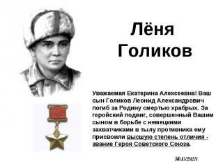 Лёня ГоликовУважаемая Екатерина Алексеевна! Ваш сын Голиков Леонид Александрович