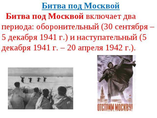 Битва под МосквойБитва под Москвой включает два периода: оборонительный (30 сентября – 5 декабря 1941 г.) и наступательный (5 декабря 1941 г. – 20 апреля 1942 г.).