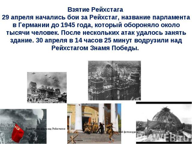 Взятие Рейхстага 29 апреля начались бои за Рейхстаг, название парламента в Германии до 1945 года, который обороняло около тысячи человек. После нескольких атак удалось занять здание. 30 апреля в 14 часов 25 минут водрузили над Рейхстагом Знамя Победы.