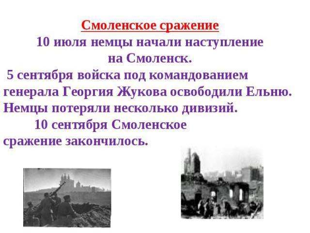 Смоленское сражение10июля немцы начали наступление наСмоленск. 5сентября войска под командованием генерала Георгия Жукова освободилиЕльню. Немцы потеряли несколькодивизий. 10сентября Смоленскоесражениезакончилось.