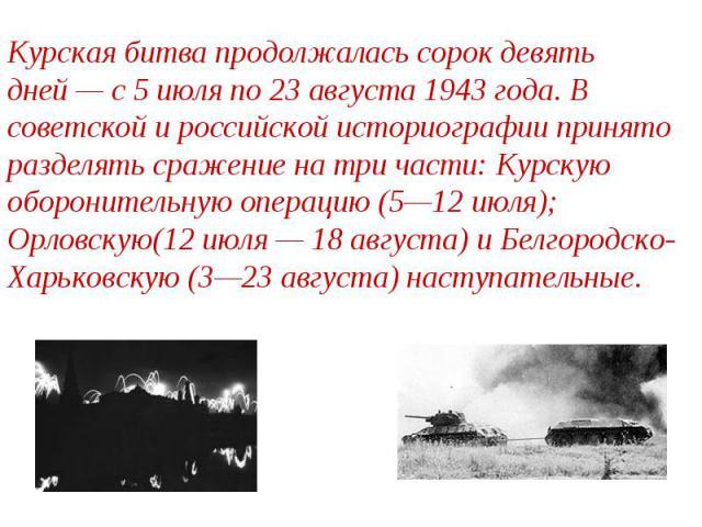 Курская битва продолжалась сорок девять дней— с 5 июля по 23 августа 1943 года. В советской и российской историографии принято разделять сражение на три части: Курскую оборонительную операцию (5—12 июля); Орловскую(12 июля— 18 августа) и Белгородс…