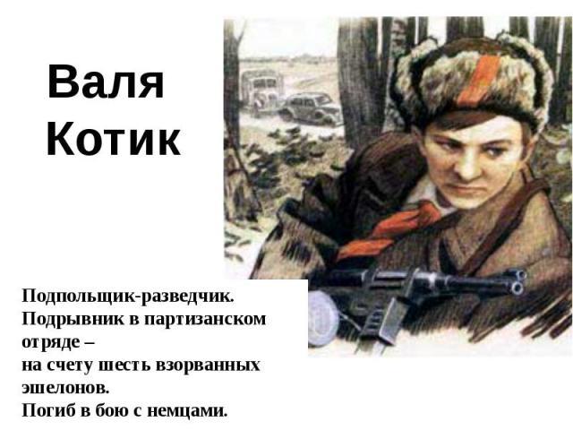 Валя КотикПодпольщик-разведчик.Подрывник в партизанском отряде – на счету шесть взорванных эшелонов. Погиб в бою с немцами.