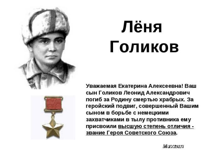 Лёня ГоликовУважаемая Екатерина Алексеевна! Ваш сын Голиков Леонид Александрович погиб за Родину смертью храбрых. За геройский подвиг, совершенный Вашим сыном в борьбе с немецкими захватчиками в тылу противника ему присвоили высшую степень отличия -…