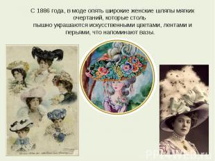 С 1886 года, в моде опять широкие женские шляпы мягких очертаний, которые столь