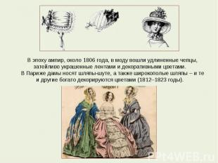 В эпоху ампир, около 1806 года, в моду вошли удлиненные чепцы, затейливо украшен