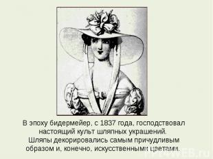 В эпоху бидермейер, с 1837 года, господствовал настоящий культ шляпных украшений