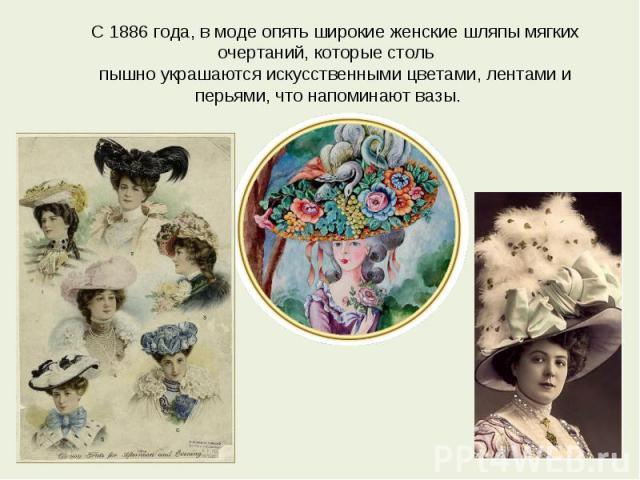 С 1886 года, в моде опять широкие женские шляпы мягких очертаний, которые столь пышно украшаются искусственными цветами, лентами и перьями, что напоминают вазы.