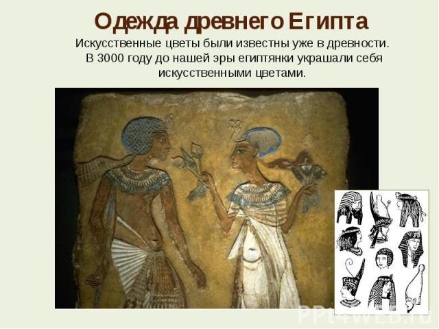 Одежда древнего Египта Искусственные цветы были известны уже в древности. В 3000 году до нашей эры египтянки украшали себя искусственными цветами.