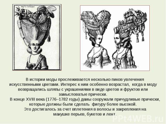 В истории моды прослеживается несколько пиков увлечения искусственными цветами. Интерес к ним особенно возрастал, когда в моду возвращались шляпы с украшениями в виде цветов и фруктов или замысловатые прически.В конце XVIII века (1776–1782 годы) дам…