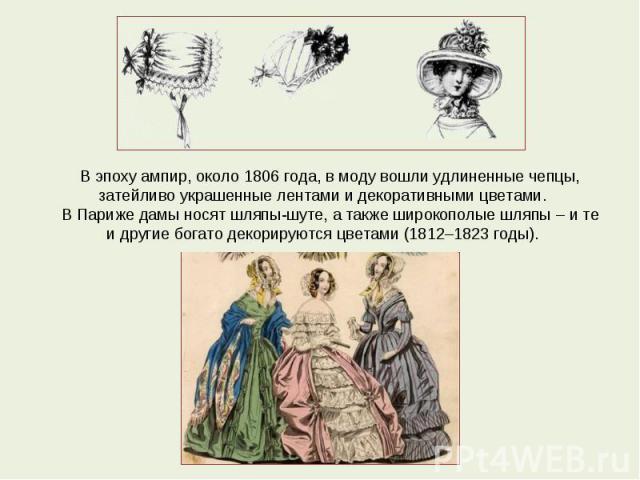 В эпоху ампир, около 1806 года, в моду вошли удлиненные чепцы, затейливо украшенные лентами и декоративными цветами.В Париже дамы носят шляпы-шуте, а также широкополые шляпы – и те и другие богато декорируются цветами (1812–1823 годы).