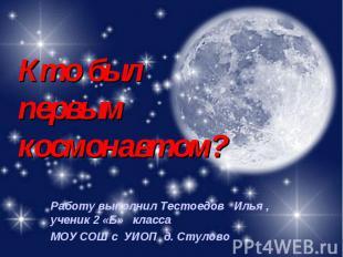 Кто был первым космонавтом? Работу выполнил Тестоедов Илья , ученик 2 «Б» класса