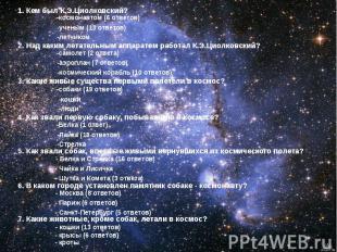 1. Кем был К.Э.Циолковский? -космонавтом (6 ответов) -ученым (13 ответов) -летчи