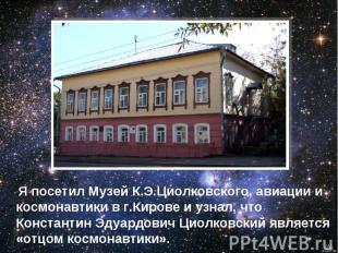 Я посетил Музей К.Э.Циолковского, авиации и космонавтики в г.Кирове и узнал, что
