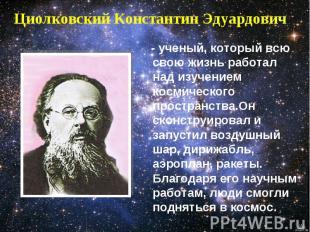 Циолковский Константин Эдуардович - ученый, который всю свою жизнь работал над и