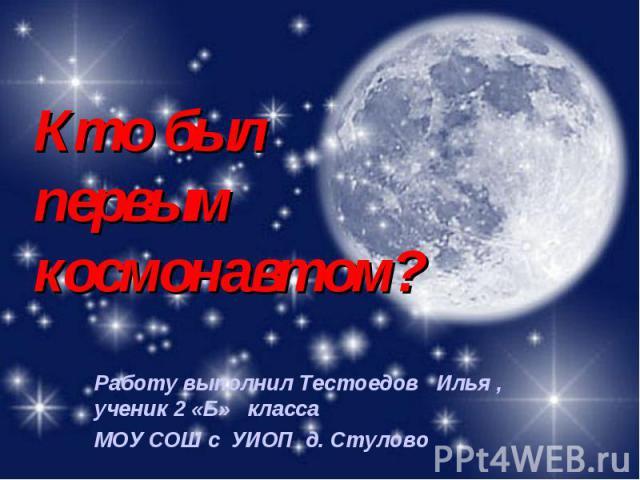Кто был первым космонавтом? Работу выполнил Тестоедов Илья , ученик 2 «Б» класса МОУ СОШ с УИОП д. Стулово
