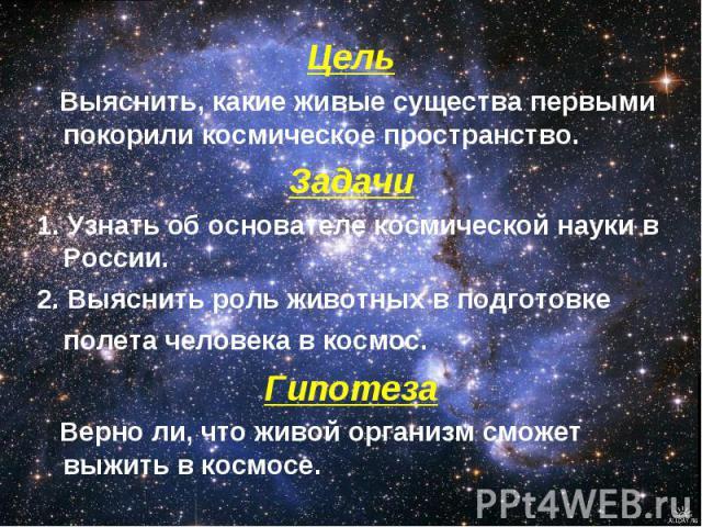 Цель Выяснить, какие живые существа первыми покорили космическое пространство.Задачи1. Узнать об основателе космической науки в России.2. Выяснить роль животных в подготовке полета человека в космос. Гипотеза Верно ли, что живой организм сможет выжи…